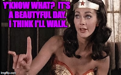 Y'KNOW WHAT?  IT'S A BEAUTYFUL DAY.  I THINK I'LL WALK. | made w/ Imgflip meme maker
