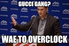 GUCCI GANG? WAE TO OVERCLOCK | made w/ Imgflip meme maker