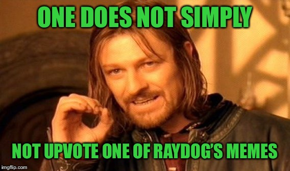 One Does Not Simply Meme | ONE DOES NOT SIMPLY NOT UPVOTE ONE OF RAYDOG'S MEMES | image tagged in memes,one does not simply | made w/ Imgflip meme maker