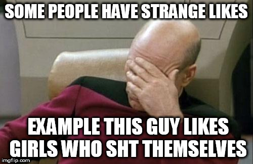 Captain Picard Facepalm Meme | SOME PEOPLE HAVE STRANGE LIKES EXAMPLE THIS GUY LIKES GIRLS WHO SHT THEMSELVES | image tagged in memes,captain picard facepalm | made w/ Imgflip meme maker