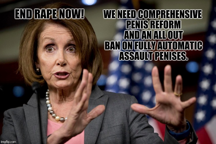 Pelosi Logic | END **PE NOW! WE NEED COMPREHENSIVE P**IS REFORM AND AN ALL OUT BAN ON FULLY AUTOMATIC ASSAULT P**ISES. | image tagged in nancy pelosi | made w/ Imgflip meme maker