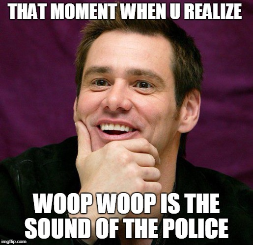 woop woop | THAT MOMENT WHEN U REALIZE WOOP WOOP IS THE SOUND OF THE POLICE | image tagged in jim carrey | made w/ Imgflip meme maker