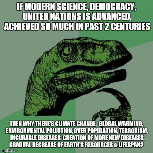 Are we evolving or devolving every day?  | IF MODERN SCIENCE, DEMOCRACY, UNITED NATIONS IS ADVANCED, ACHIEVED SO MUCH IN PAST 2 CENTURIES THEN WHY THERE'S CLIMATE CHANGE,  GLOBAL WARM | image tagged in memes,science,philosoraptor,politics,global warming,pollution | made w/ Imgflip meme maker