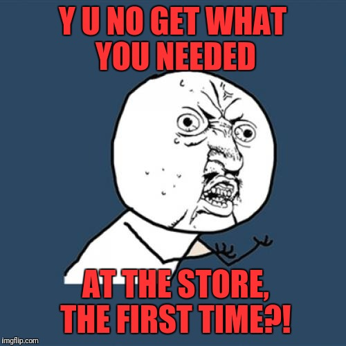 Y U No Meme | Y U NO GET WHAT YOU NEEDED AT THE STORE, THE FIRST TIME?! | image tagged in memes,y u no | made w/ Imgflip meme maker