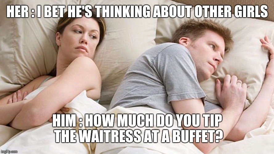 I bet he's thinking about other girls | HER : I BET HE'S THINKING ABOUT OTHER GIRLS HIM : HOW MUCH DO YOU TIP THE WAITRESS AT A BUFFET? | image tagged in i bet he's thinking about other girls | made w/ Imgflip meme maker