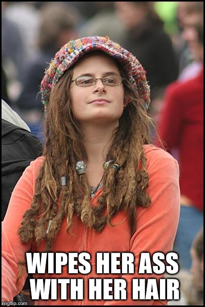 College Liberal Meme | WIPES HER ASS WITH HER HAIR | image tagged in memes,college liberal | made w/ Imgflip meme maker