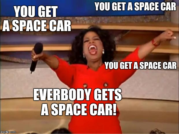 Oprah You Get A Meme | YOU GET A SPACE CAR YOU GET A SPACE CAR YOU GET A SPACE CAR EVERBODY GETS A SPACE CAR! | image tagged in memes,oprah you get a | made w/ Imgflip meme maker