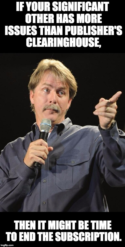 Jeff Foxworthy  | IF YOUR SIGNIFICANT OTHER HAS MORE ISSUES THAN PUBLISHER'S CLEARINGHOUSE, THEN IT MIGHT BE TIME TO END THE SUBSCRIPTION. | image tagged in jeff foxworthy | made w/ Imgflip meme maker