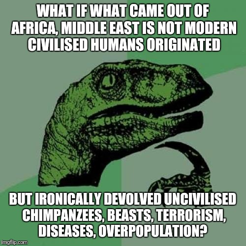 Modern Humans or uncivilised Chimps out of Africa?  | WHAT IF WHAT CAME OUT OF AFRICA, MIDDLE EAST IS NOT MODERN CIVILISED HUMANS ORIGINATED BUT IRONICALLY DEVOLVED UNCIVILISED CHIMPANZEES, BEAS | image tagged in memes,philosoraptor,science,politics,africa,evolution | made w/ Imgflip meme maker