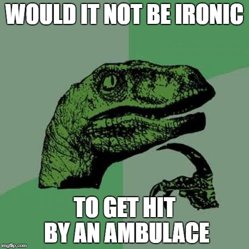 Philosoraptor Meme | WOULD IT NOT BE IRONIC TO GET HIT BY AN AMBULACE | image tagged in memes,philosoraptor | made w/ Imgflip meme maker