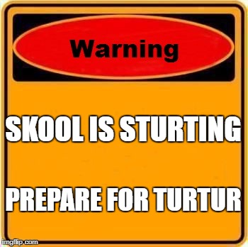 Warning Sign Meme | SKOOL IS STURTING PREPARE FOR TURTUR | image tagged in memes,warning sign | made w/ Imgflip meme maker
