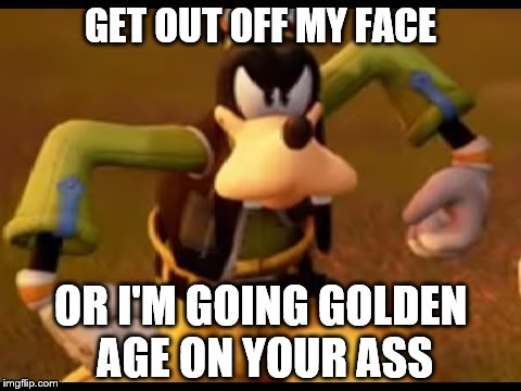 Angry Goofy | GET OUT OFF MY FACE OR I'M GOING GOLDEN AGE ON YOUR ASS | image tagged in angry goofy,memes,kingdom hearts,disney,video games | made w/ Imgflip meme maker