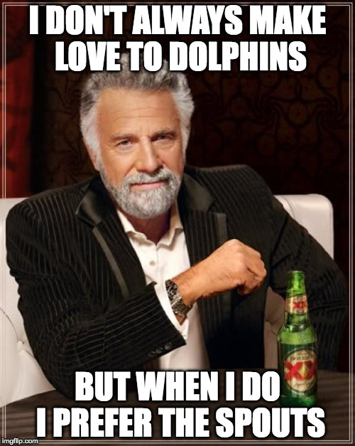 The Most Interesting Man In The World | I DON'T ALWAYS MAKE LOVE TO DOLPHINS BUT WHEN I DO I PREFER THE SPOUTS | image tagged in memes,the most interesting man in the world,haha | made w/ Imgflip meme maker