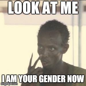 Regardless if you are doing the f#cking or getting f#cked .there is only man and woman.  | LOOK AT ME I AM YOUR GENDER NOW | image tagged in memes,look at me,transgender,feminism,funny,i love bacon | made w/ Imgflip meme maker