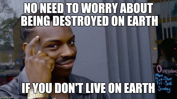 Roll Safe Think About It Meme | NO NEED TO WORRY ABOUT BEING DESTROYED ON EARTH IF YOU DON'T LIVE ON EARTH | image tagged in memes,roll safe think about it | made w/ Imgflip meme maker