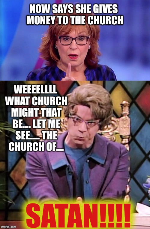 NOW SAYS SHE GIVES MONEY TO THE CHURCH WEEEELLLL WHAT CHURCH MIGHT THAT BE.... LET ME SEE..... THE CHURCH OF.... SATAN!!!! | image tagged in memes | made w/ Imgflip meme maker