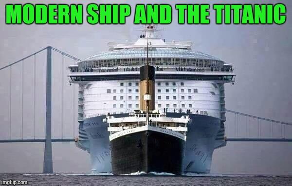 It's the size that counts | MODERN SHIP AND THE TITANIC | image tagged in cruise ship,titanic,pipe_picasso | made w/ Imgflip meme maker