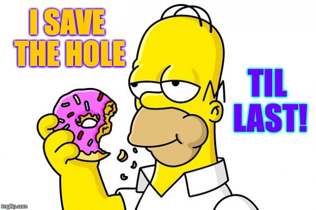 This is how we do it. | TIL LAST! I SAVE THE HOLE | image tagged in memes,homer,dough,save the holes | made w/ Imgflip meme maker
