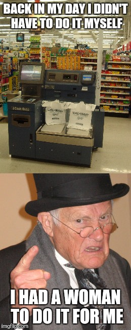 Self checkout | BACK IN MY DAY I DIDN'T HAVE TO DO IT MYSELF I HAD A WOMAN TO DO IT FOR ME | image tagged in angry old man,back in my day,retail,customer service | made w/ Imgflip meme maker