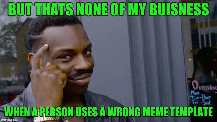 Roll Safe Think About It Meme | BUT THATS NONE OF MY BUISNESS WHEN A PERSON USES A WRONG MEME TEMPLATE | image tagged in memes,roll safe think about it | made w/ Imgflip meme maker
