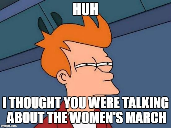 Futurama Fry Meme | HUH I THOUGHT YOU WERE TALKING ABOUT THE WOMEN'S MARCH | image tagged in memes,futurama fry | made w/ Imgflip meme maker
