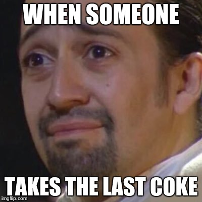 Sad Hamilton | WHEN SOMEONE TAKES THE LAST COKE | image tagged in sad hamilton | made w/ Imgflip meme maker