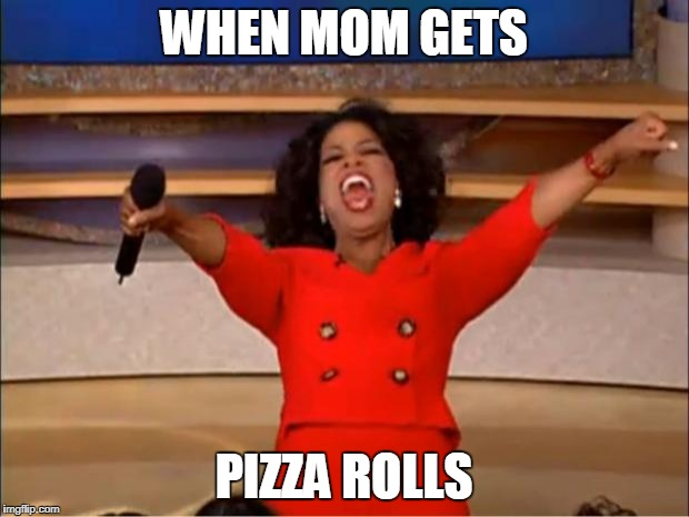 Oprah You Get A Meme | WHEN MOM GETS PIZZA ROLLS | image tagged in memes,oprah you get a | made w/ Imgflip meme maker