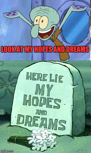LOOK AT MY HOPES AND DREAMS | made w/ Imgflip meme maker