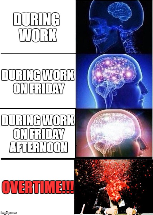 Expanding Brain | DURING WORK DURING WORK ON FRIDAY DURING WORK ON FRIDAY AFTERNOON OVERTIME!!! | image tagged in memes,expanding brain | made w/ Imgflip meme maker