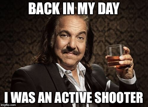 ron jeremy | BACK IN MY DAY I WAS AN ACTIVE SHOOTER | image tagged in ron jeremy,memes,bad puns | made w/ Imgflip meme maker