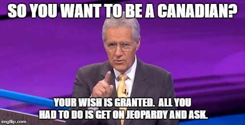 Jeopardy contestant wants to be a Canadian | SO YOU WANT TO BE A CANADIAN? YOUR WISH IS GRANTED.  ALL YOU HAD TO DO IS GET ON JEOPARDY AND ASK. | image tagged in jeopardy,canadian,alex trebek | made w/ Imgflip meme maker