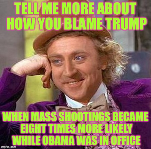 Creepy Condescending Wonka Meme | TELL ME MORE ABOUT HOW YOU BLAME TRUMP WHEN MASS SHOOTINGS BECAME EIGHT TIMES MORE LIKELY WHILE OBAMA WAS IN OFFICE | image tagged in memes,creepy condescending wonka | made w/ Imgflip meme maker