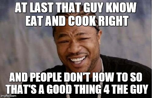 Yo Dawg Heard You Meme | AT LAST THAT GUY KNOW EAT AND COOK RIGHT AND PEOPLE DON'T HOW TO SO THAT'S A GOOD THING 4 THE GUY | image tagged in memes,yo dawg heard you | made w/ Imgflip meme maker
