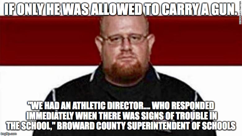 "IF ONLY HE WAS ALLOWED TO CARRY A GUN. ""WE HAD AN ATHLETIC DIRECTOR.... WHO RESPONDED IMMEDIATELY WHEN THERE WAS SIGNS OF TROUBLE IN THE SCH 