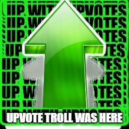 upvote | UPVOTE TROLL WAS HERE | image tagged in upvote | made w/ Imgflip meme maker