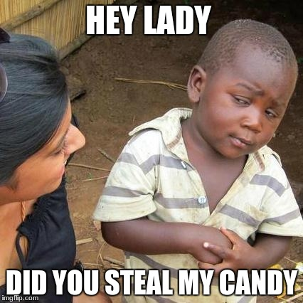 Third World Skeptical Kid Meme | HEY LADY DID YOU STEAL MY CANDY | image tagged in memes,third world skeptical kid | made w/ Imgflip meme maker