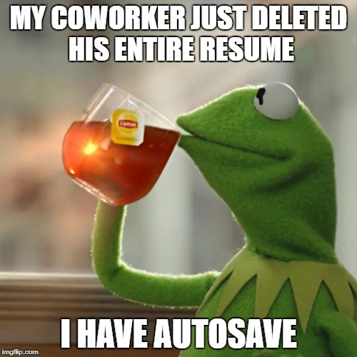 But Thats None Of My Business Meme | MY COWORKER JUST DELETED HIS ENTIRE RESUME I HAVE AUTOSAVE | image tagged in memes,but thats none of my business,kermit the frog | made w/ Imgflip meme maker