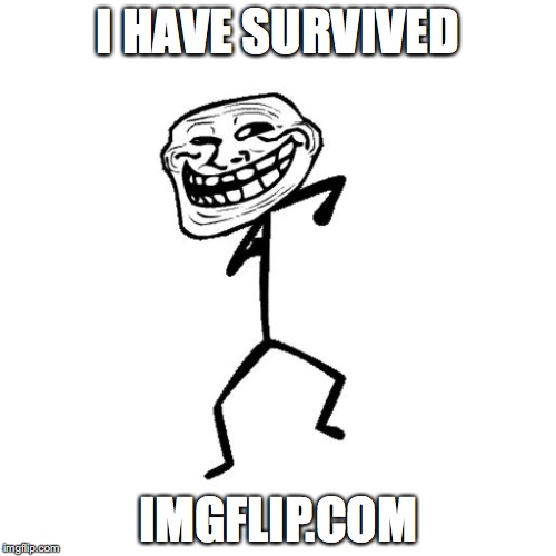 You are entitled to print and wear this meme | I HAVE SURVIVED IMGFLIP.COM | image tagged in dancing troll | made w/ Imgflip meme maker