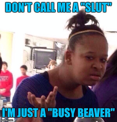 "Black Girl Wat Meme | DON'T CALL ME A ""S**T"" I'M JUST A ""BUSY BEAVER"" 