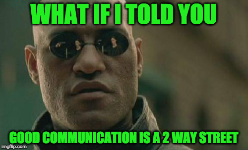 Matrix Morpheus Meme | WHAT IF I TOLD YOU GOOD COMMUNICATION IS A 2 WAY STREET | image tagged in memes,matrix morpheus | made w/ Imgflip meme maker