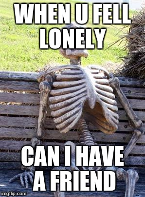 Waiting Skeleton Meme | WHEN U FELL LONELY CAN I HAVE A FRIEND | image tagged in memes,waiting skeleton | made w/ Imgflip meme maker