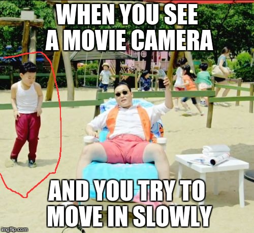 Gangnam Style Meme |  WHEN YOU SEE A MOVIE CAMERA; AND YOU TRY TO MOVE IN SLOWLY | image tagged in memes,gangnam style | made w/ Imgflip meme maker