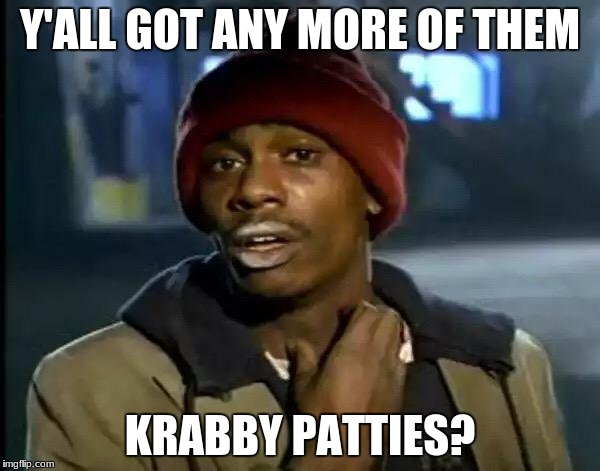 Y'all Got Any More Of That Meme | Y'ALL GOT ANY MORE OF THEM KRABBY PATTIES? | image tagged in memes,y'all got any more of that | made w/ Imgflip meme maker