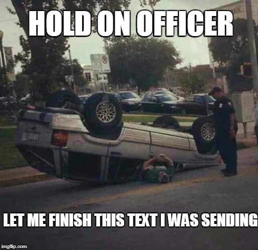 Texting and Driving | HOLD ON OFFICER LET ME FINISH THIS TEXT I WAS SENDING | image tagged in police,meme,texting and driving,car crash,police officer | made w/ Imgflip meme maker