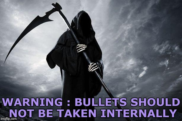 WARNING : BULLETS SHOULD NOT BE TAKEN INTERNALLY | image tagged in grim reaper | made w/ Imgflip meme maker