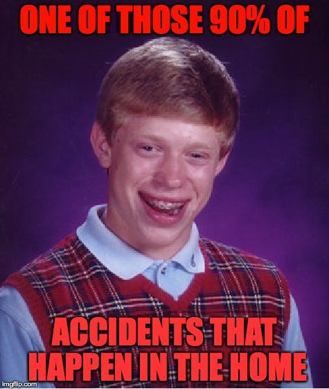 The pharmacy was just down the road, but NOOOOO!!! | ONE OF THOSE 90% OF ACCIDENTS THAT HAPPEN IN THE HOME | image tagged in memes,bad luck brian,accidents | made w/ Imgflip meme maker