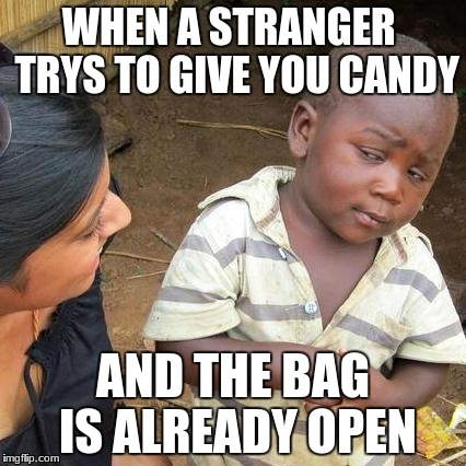 Third World Skeptical Kid Meme | WHEN A STRANGER  TRYS TO GIVE YOU CANDY AND THE BAG IS ALREADY OPEN | image tagged in memes,third world skeptical kid | made w/ Imgflip meme maker