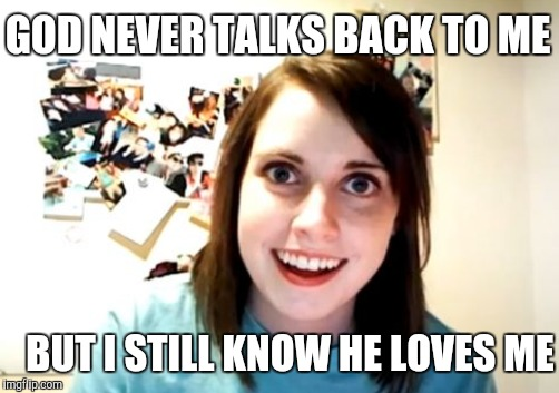 GOD NEVER TALKS BACK TO ME BUT I STILL KNOW HE LOVES ME | made w/ Imgflip meme maker