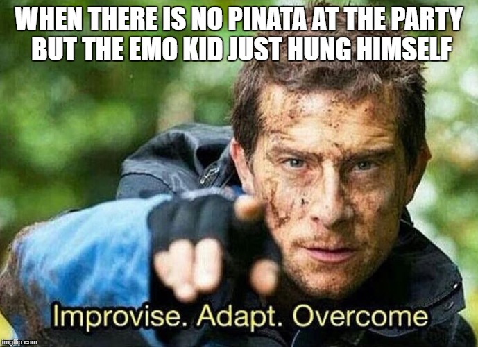 Improvise, Adapt, Overcome | WHEN THERE IS NO PINATA AT THE PARTY BUT THE EMO KID JUST HUNG HIMSELF | image tagged in improvise adapt overcome,emo kid,pinata,funny | made w/ Imgflip meme maker