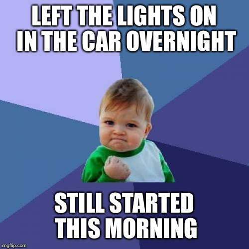 Success Kid Meme | LEFT THE LIGHTS ON IN THE CAR OVERNIGHT STILL STARTED THIS MORNING | image tagged in memes,success kid | made w/ Imgflip meme maker